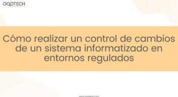 Cómo realizar un control de cambios de un sistema informatizado en entornos regulados